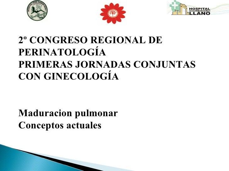 2º CONGRESO REGIONAL DE PERINATOLOGÍA  PRIMERAS JORNADAS CONJUNTAS CON GINECOLOGÍA Maduracion pulmonar  Conceptos actuales