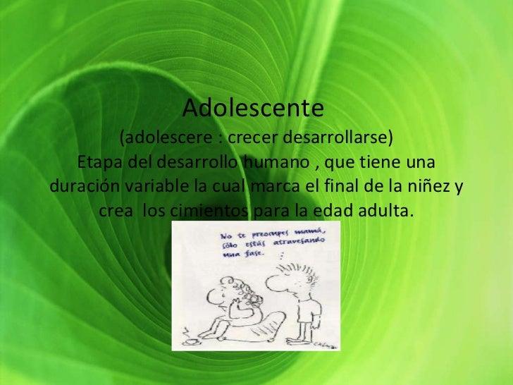 Adolescente  (adolescere : crecer desarrollarse) Etapa del desarrollo humano , que tiene una duración variable la cual mar...