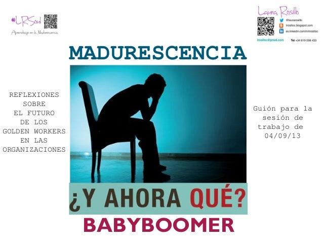 MADURESCENCIA BABYBOOMER REFLEXIONES SOBRE EL FUTURO DE LOS GOLDEN WORKERS EN LAS ORGANIZACIONES Guión para la sesión de t...