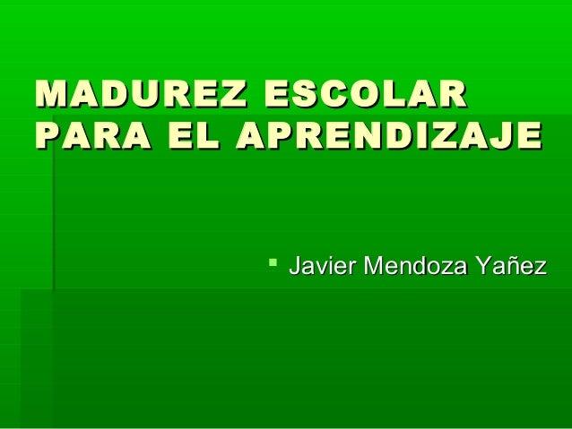 MADUREZ ESCOLARMADUREZ ESCOLAR PARA EL APRENDIZAJEPARA EL APRENDIZAJE  Javier Mendoza YañezJavier Mendoza Yañez