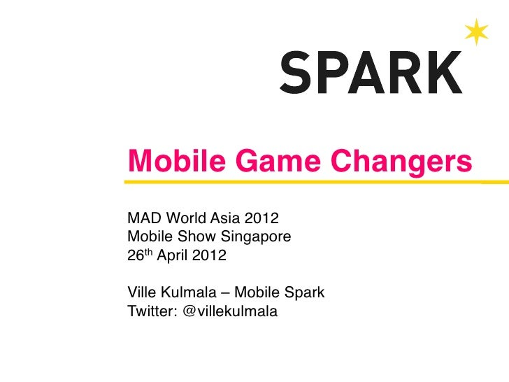 Mobile Game Changers!MAD World Asia 2012!Mobile Show Singapore!26th April 2012!!Ville Kulmala – Mobile Spark!Twitter: @vil...