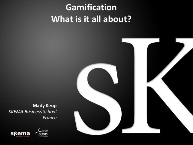 Gamification What is it all about?  Mady Keup SKEMA Business School France