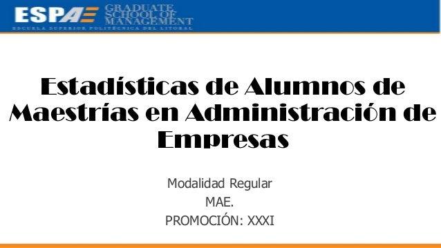 Estadísticas de Alumnos de Maestrías en Administración de Empresas Modalidad Regular MAE. PROMOCIÓN: XXXI