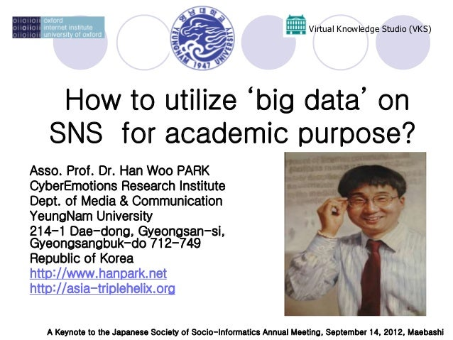 How to utilize 'big data' on SNS for academic purpose? Virtual Knowledge Studio (VKS) Asso. Prof. Dr. Han Woo PARK CyberEm...