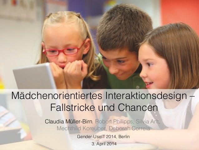 Mädchenorientiertes Interaktionsdesign – Fallstricke und Chancen! Claudia Müller-Birn, Robert Philipps, Silvia Arlt, Mecht...