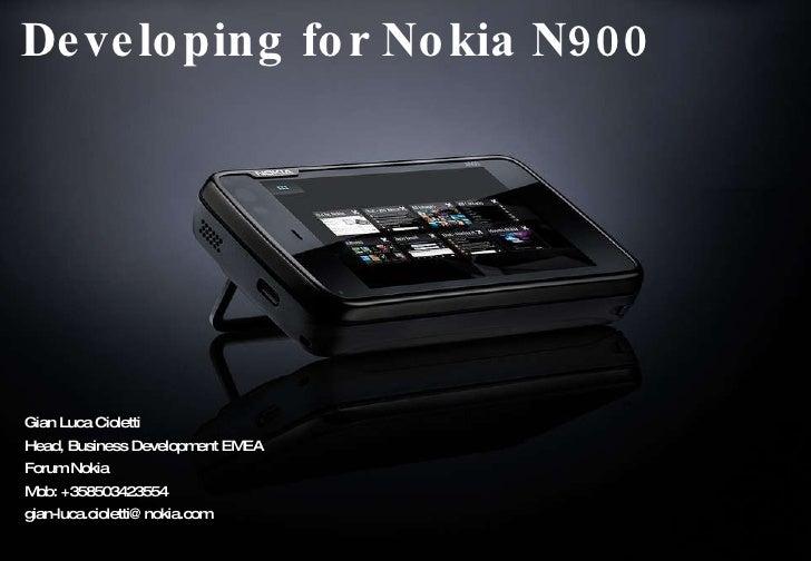 Developing for Nokia N900 Gian Luca Cioletti Head, Business Development EMEA Forum Nokia Mob: +358503423554 [email_address]