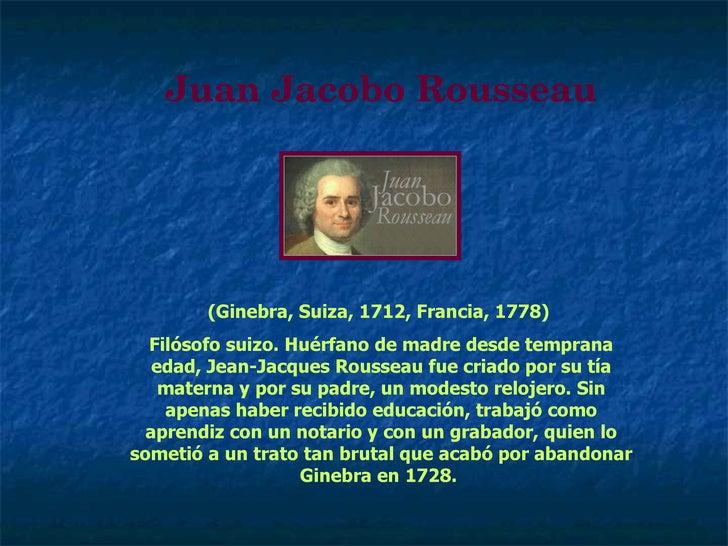 Juan Jacobo Rousseau (Ginebra, Suiza, 1712, Francia, 1778)  Filósofo suizo. Huérfano de madre desde temprana edad, Jean-Ja...