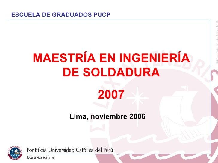 MAESTRÍA EN INGENIERÍA DE SOLDADURA 2007 Lima,  noviembre  2006 ESCUELA DE GRADUADOS PUCP