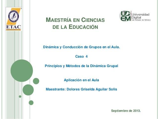 MAESTRÍA EN CIENCIAS DE LA EDUCACIÓN Dinámica y Conducción de Grupos en el Aula. Caso 4 Principios y Métodos de la Dinámic...