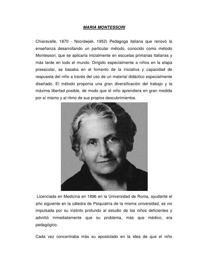 MARIA MONTESSORIChiaravalle, 1870 - Noordwjek, 1952) Pedagoga italiana que renovó la enseñanza desarrollando un particular...
