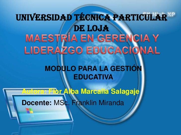 UNIVERSIDAD TÉCNICA PARTICULAR            DE LOJA       MODULO PARA LA GESTIÓN             EDUCATIVA Autora: Flor Alba Mar...