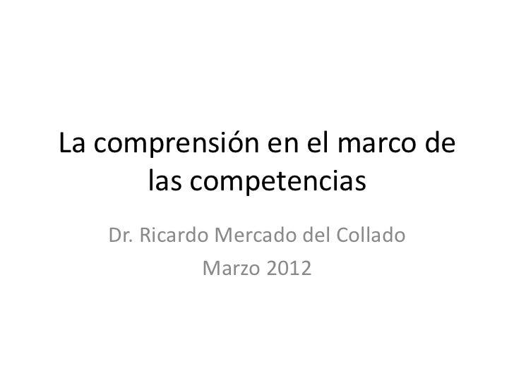 La comprensión en el marco de      las competencias   Dr. Ricardo Mercado del Collado             Marzo 2012