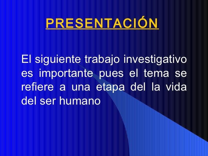 PRESENTACIÓN El siguiente trabajo investigativo es importante pues el tema se refiere a una etapa del la vida del ser huma...