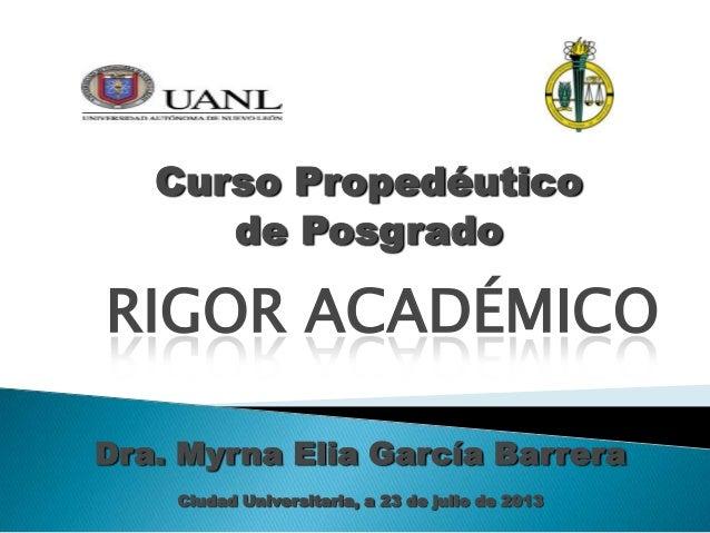 Curso Propedéutico de Posgrado RIGOR ACADÉMICO Dra. Myrna Elia García Barrera Ciudad Universitaria, a 23 de julio de 2013