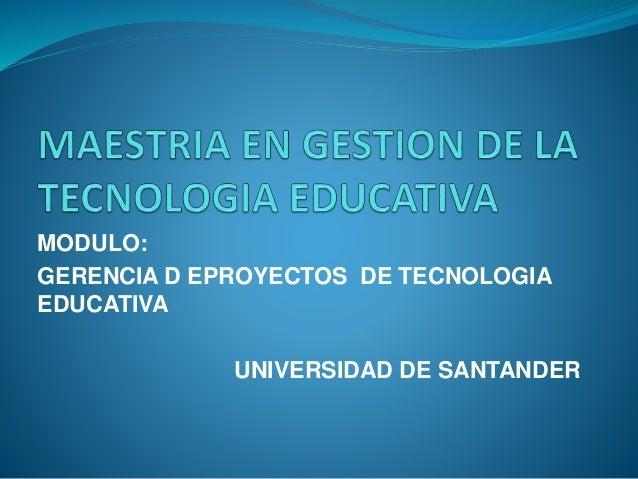 MODULO:  GERENCIA D EPROYECTOS DE TECNOLOGIA  EDUCATIVA  UNIVERSIDAD DE SANTANDER