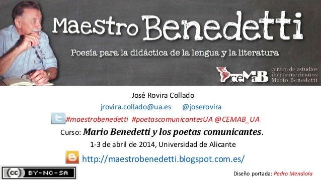 José Rovira Collado jrovira.collado@ua.es @joserovira #maestrobenedetti #poetascomunicantesUA @CEMAB_UA Curso: Mario Bened...