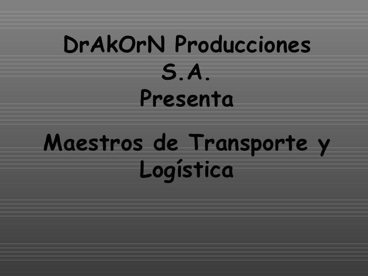 DrAkOrN Producciones S.A.  Presenta  Maestros de Transporte y Logística