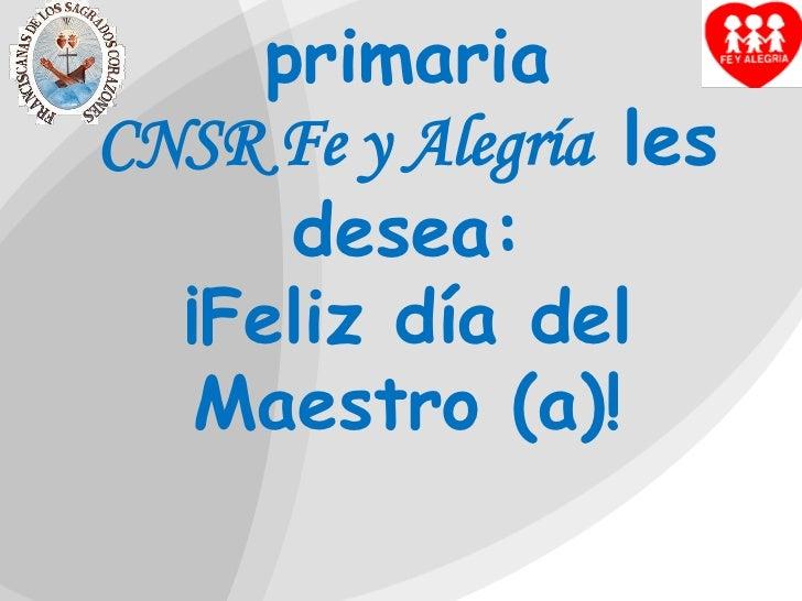 La comunidad educativa de  estudiantes de primaria                               CNSR Fe y Alegría  les desea:¡Feliz día d...