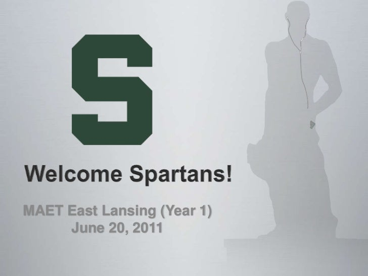 Welcome Spartans!     <br />MAET East Lansing (Year 1)<br />June 20, 2011<br />