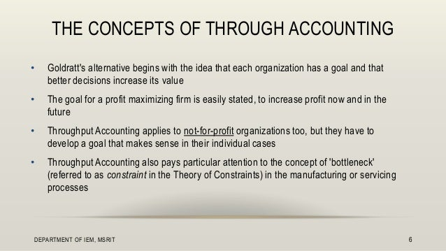 concepts of throughput accounting (a) concept 1 in the short run, most costs in the factory (except material costs) are fixed these fixed costs include direct labor it is useful to group all these costs together as total factory costs (tfc).