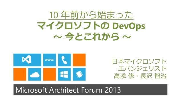 Microsoft Architect Forum 201310 年前から始まったマイクロソフトの DevOps~ 今とこれから ~日本マイクロソフトエバンジェリスト高添 修・長沢 智治