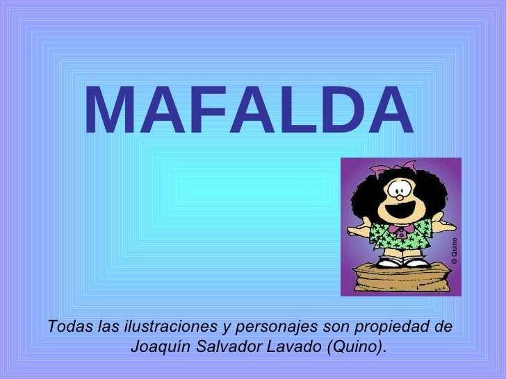 MAFALDA <ul><li>Todas las ilustraciones y personajes son propiedad de Joaquín Salvador Lavado (Quino). </li></ul>