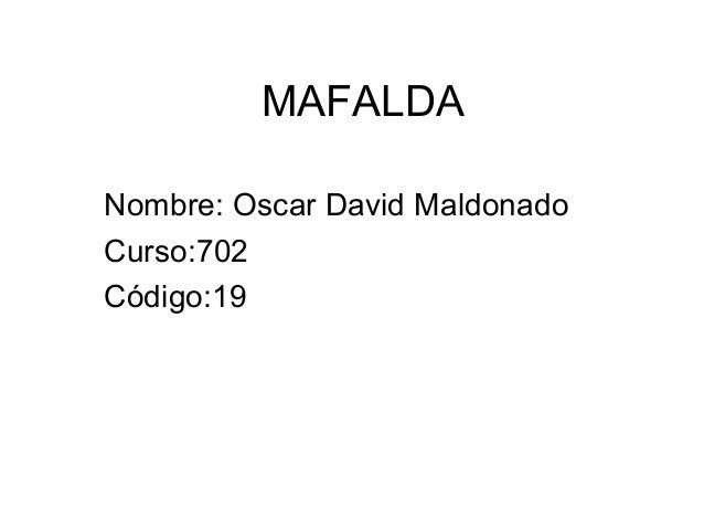 MAFALDA Nombre: Oscar David Maldonado Curso:702 Código:19