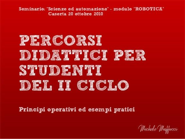 """PERCORSI DIDATTICI PER STUDENTI DEL II CICLO Principi operativi ed esempi pratici Michele Maffucci Seminario: """"Scienze ed ..."""