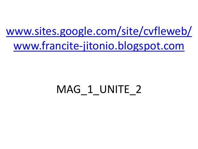 www.sites.google.com/site/cvfleweb/ www.francite-jitonio.blogspot.com         MAG_1_UNITE_2