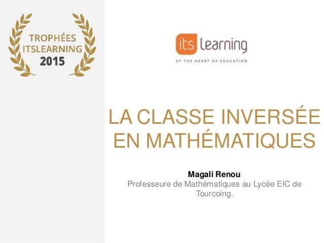 LA CLASSE INVERSÉE EN MATHÉMATIQUES Magali Renou Professeure de Mathématiques au Lycée EIC de Tourcoing.
