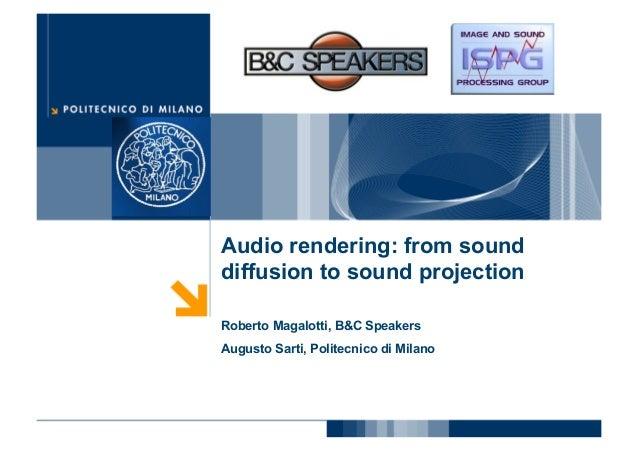 Audio rendering: from sounddiffusion to sound projectionRoberto Magalotti, B&C SpeakersAugusto Sarti, Politecnico di Milano