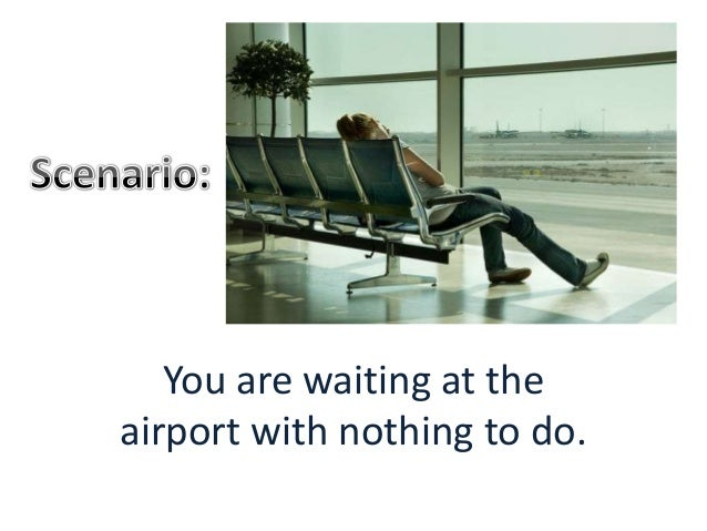 You are waiting at the airport with nothing to do.