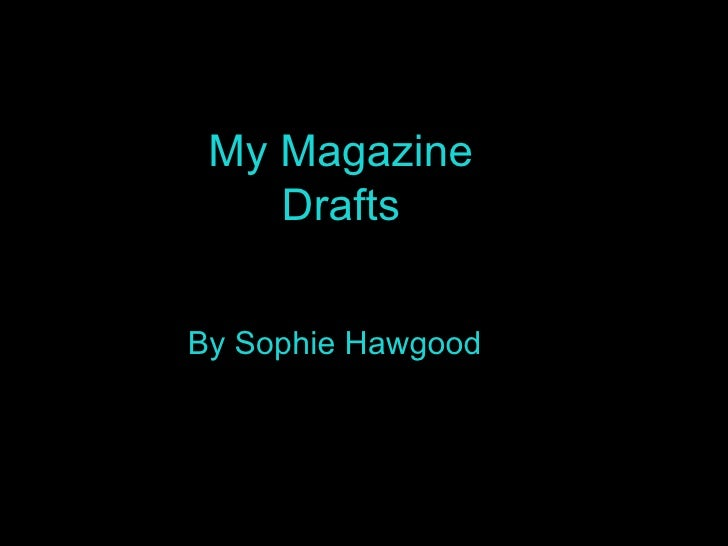 My Magazine Drafts By Sophie Hawgood