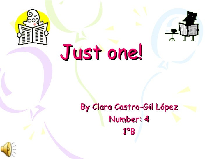 Just one! By Clara Castro-Gil López Number: 4 1ºB