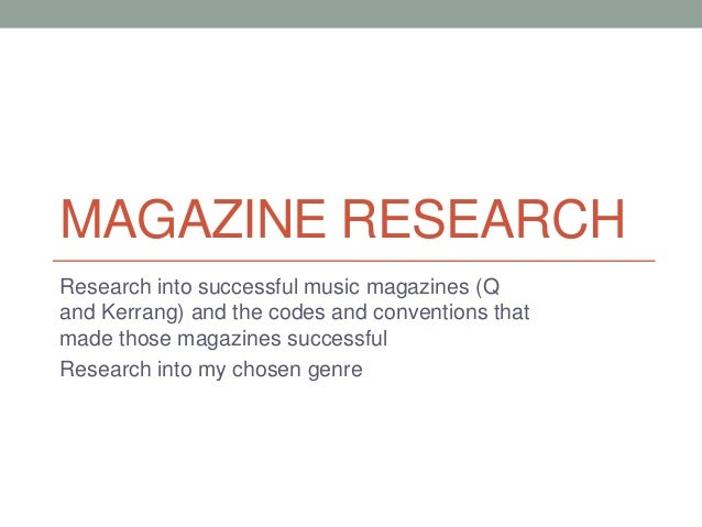 MAGAZINE RESEARCH Research into successful music magazines (Q and Kerrang) and the codes and conventions that made those m...