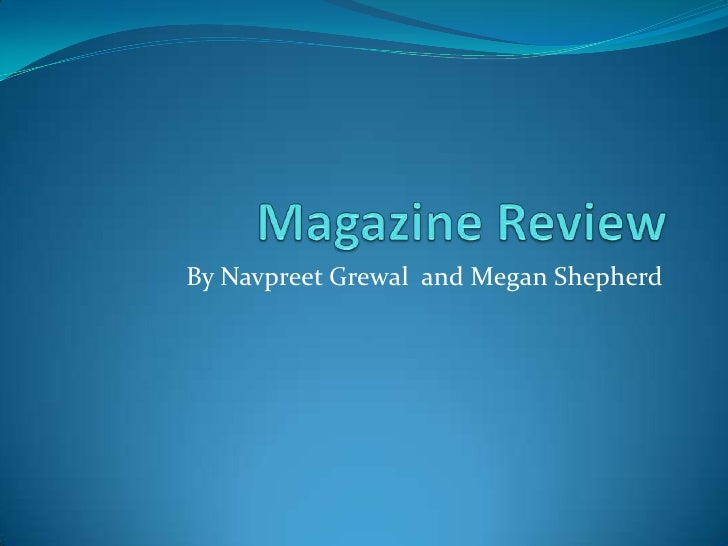Magazine Review <br />By Navpreet Grewal  and Megan Shepherd  <br />