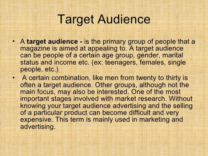Target Audience <ul><li>A  target audience -  is the primary group of people that a magazine is aimed at appealing to. A t...
