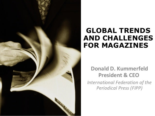 GLOBAL TRENDS AND CHALLENGES FOR MAGAZINES Donald D. Kummerfeld President & CEO International Federation of the Periodical...