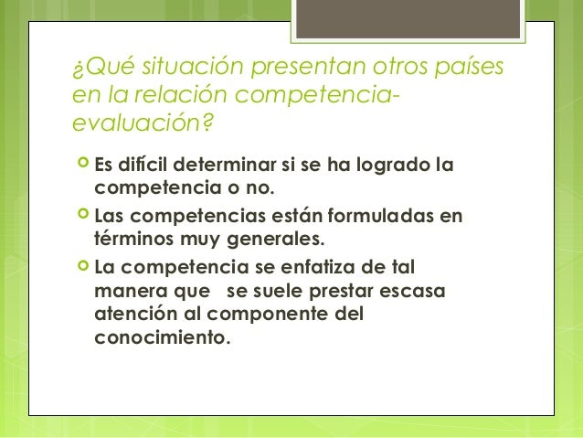 ¿Qué situación presentan otros países en la relación competenciaevaluación?  Es  difícil determinar si se ha logrado la c...