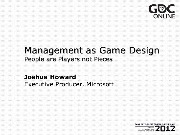 Management as Game DesignPeople are Players not PiecesJoshua HowardExecutive Producer, Microsoft
