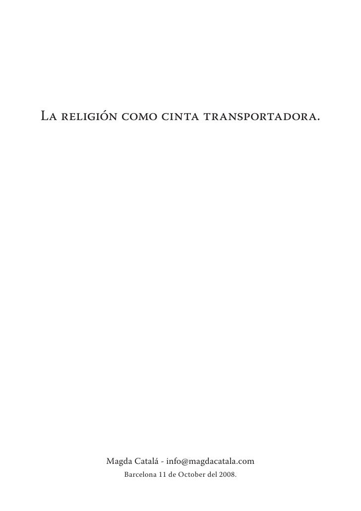 La religión como cinta transportadora.             Magda Catalá - info@magdacatala.com             Barcelona 11 de October...