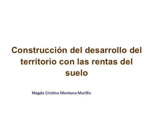 Construcción del desarrollo del  territorio con las rentas del              suelo    Magda Cristina Montana Murillo
