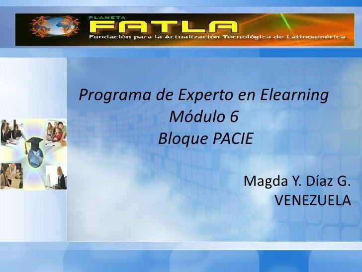 Programa de Experto en Elearning          Módulo 6         Bloque PACIE                     Magda Y. Díaz G.              ...