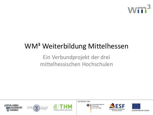 WM³ Weiterbildung Mittelhessen Ein Verbundprojekt der drei mittelhessischen Hochschulen  GEFÖRDERT VOM