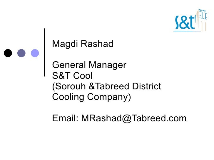 Magdi Rashad General Manager S&T Cool  (Sorouh &Tabreed District Cooling Company) Email: MRashad@Tabreed.com