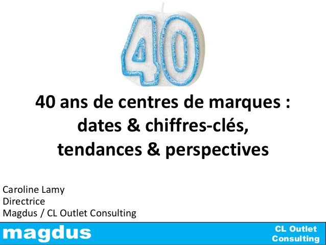CL Outlet Consulting Caroline Lamy Directrice Magdus / CL Outlet Consulting 40 ans de centres de marques : dates & chiffre...