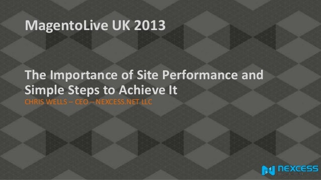 MagentoLive UK 2013 The Importance of Site Performance and Simple Steps to Achieve It CHRIS WELLS – CEO – NEXCESS.NET LLC