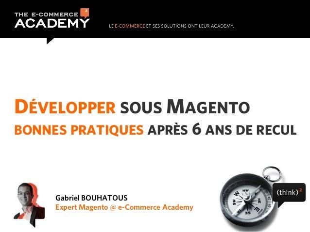 DÉVELOPPER SOUS MAGENTO BONNES PRATIQUES APRÈS 6 ANS DE RECUL  Gabriel BOUHATOUS Expert Magento @ e-Commerce Academy
