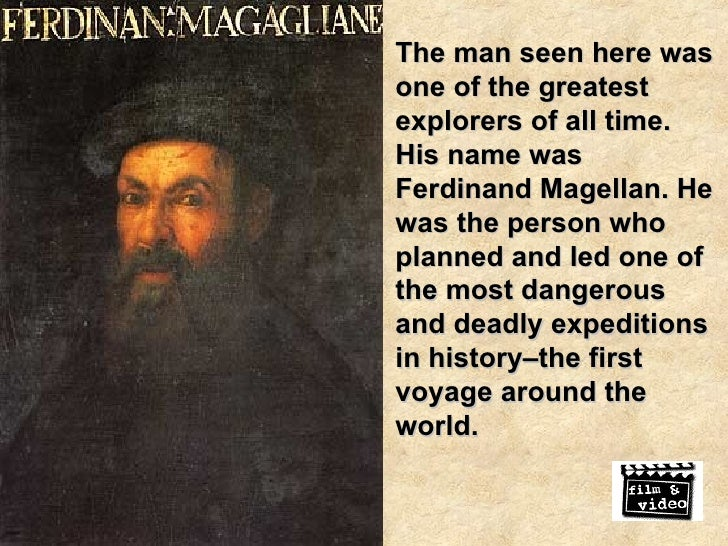 The man seen here was one of the greatest explorers of all time. His name was Ferdinand Magellan. He was the person who pl...