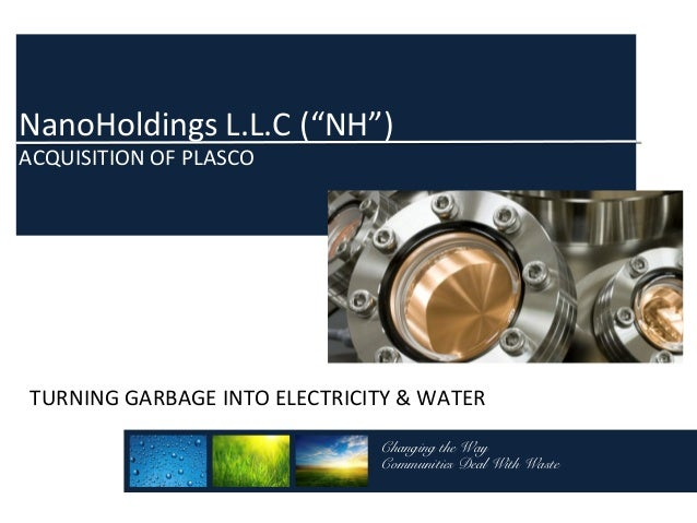 "NanoHoldings L.L.C (""NH"") ACQUISITION OF PLASCO  TURNING GARBAGE INTO ELECTRICITY & WATER Changing the Way Communities Dea..."